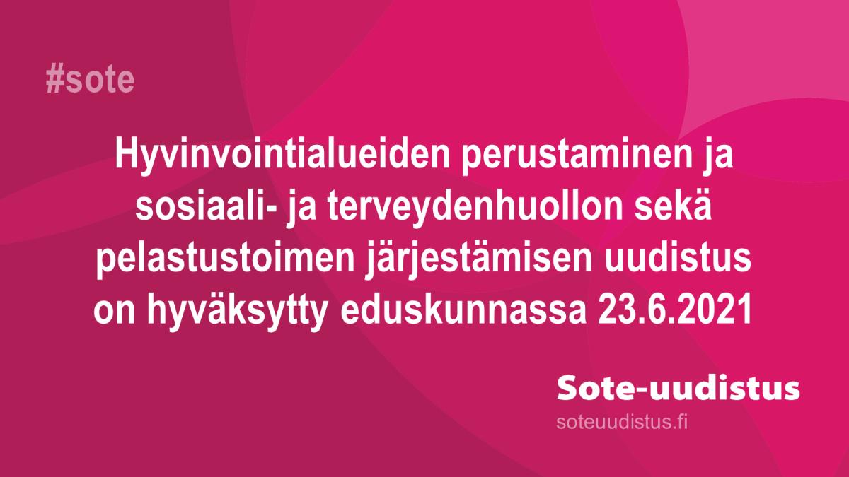 Kuvassa lukee: Hyvinvointialueiden perustaminen ja sosiaali- ja terveydenhuollon sekä pelastustoimen järjestämi-sen uudistus on hyväksytty eduskunnassa 23.6.2021